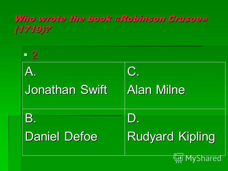 Who wrote the book «Robinson Crusoe» (1719)? 2 A. Jonathan Swift C. Alan Milne B. Daniel Defoe D. Rudyard Kipling