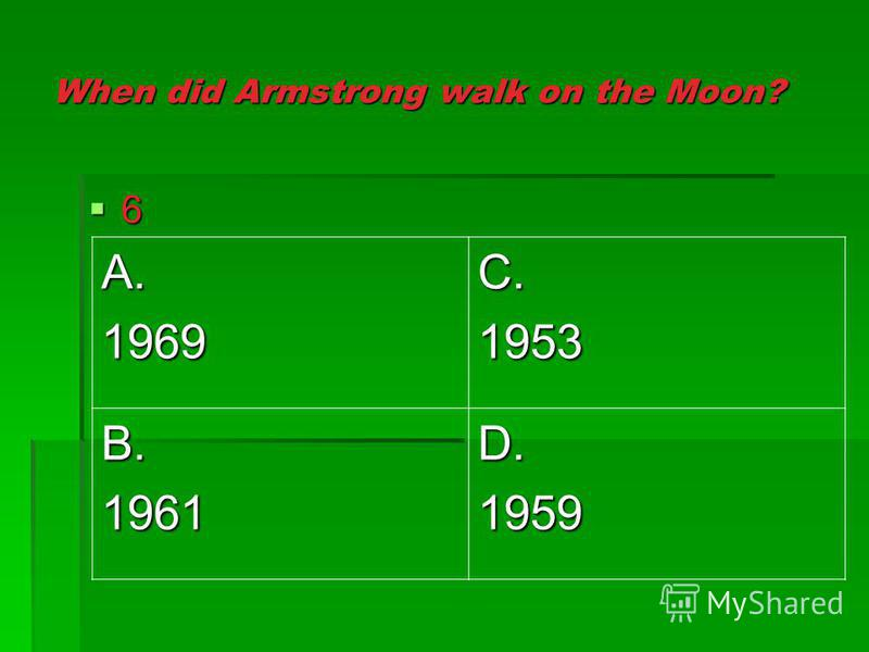 When did Armstrong walk on the Moon? 6 A.1969C.1953 B.1961D.1959