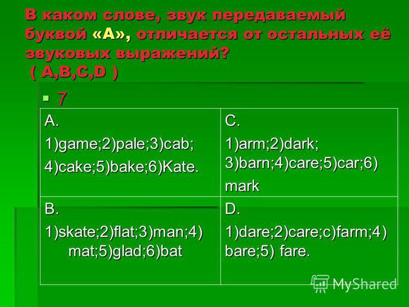 В каком слове, звук передаваемый буквой «А», отличается от остальных её звуковых выражений? ( A,B,C,D ) 7 A.1)game;2)pale;3)cab;4)cake;5)bake;6)Kate.C. 1)arm;2)dark; 3)barn;4)care;5)car;6) mark B. 1)skate;2)flat;3)man;4) mat;5)glad;6)bat D. 1)dare;2)