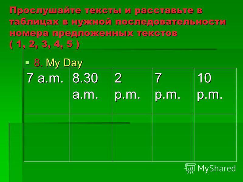 Прослушайте тексты и расставьте в таблицах в нужной последовательности номера предложенных текстов ( 1, 2, 3, 4, 5 ) 8. My Day 8. My Day 7 a.m. 8.30 a.m. 2 p.m. 7 p.m. 10 p.m.