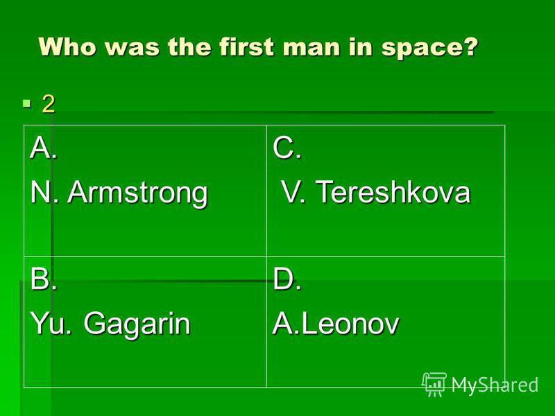 Who was the first man in space? 2 A. N. Armstrong C. V. Tereshkova V. Tereshkova B. Yu. Gagarin D.A.Leonov