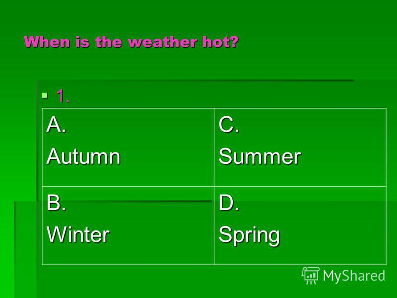 When is the weather hot? 1. 1. A.AutumnC.Summer B.WinterD.Spring