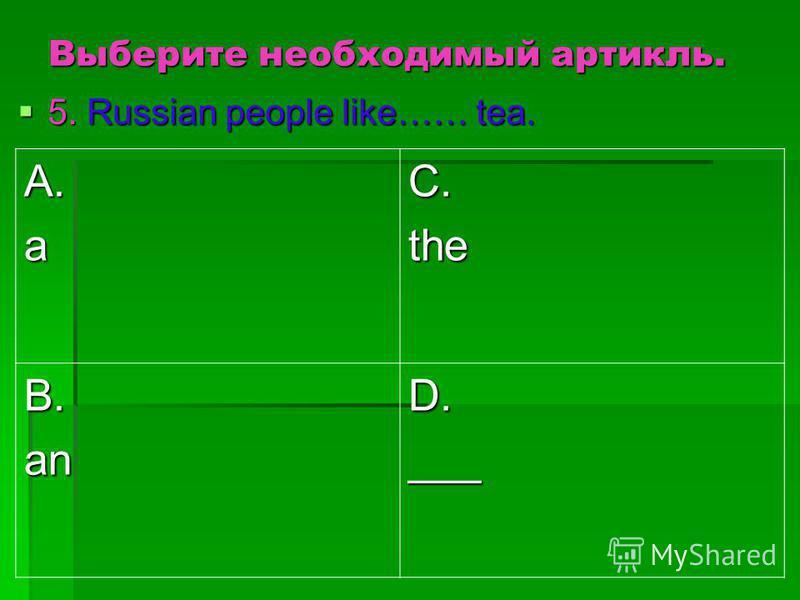 Выберите необходимый артикль. 5. Russian people like…… tea. 5. Russian people like…… tea. A.aC.the B.anD.___