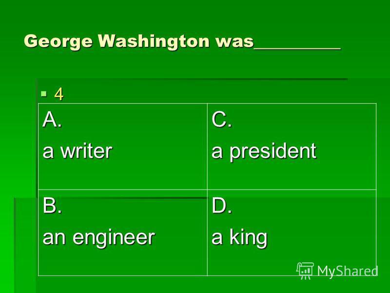 George Washington was__________ 4 A. a writer C. a president B. an engineer D. a king