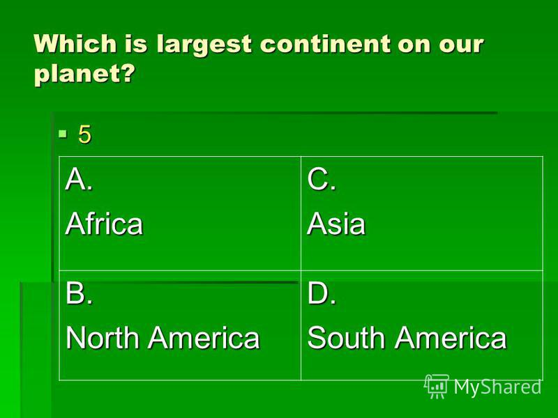 Which is largest continent on our planet? 5 A.AfricaC.Asia B. North America D. South America