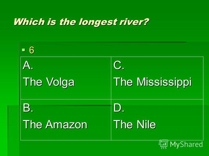 Which is the longest river? 6 A. The Volga C. The Mississippi B. The Amazon D. The Nile