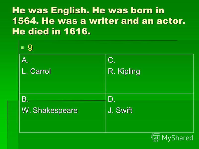 He was English. He was born in 1564. He was a writer and an actor. He died in 1616. 9 A. L. Carrol C. R. Kipling B. W. Shakespeare D. J. Swift