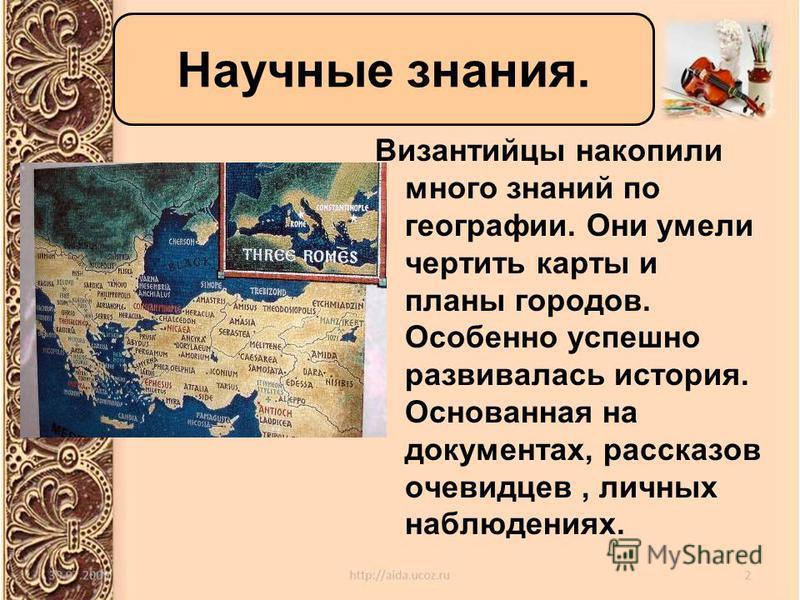 Византийцы накопили много знаний по географии. Они умели чертить карты и планы городов. Особенно успешно развивалась история. Основанная на документах, рассказов очевидцев, личных наблюдениях. Научные знания.