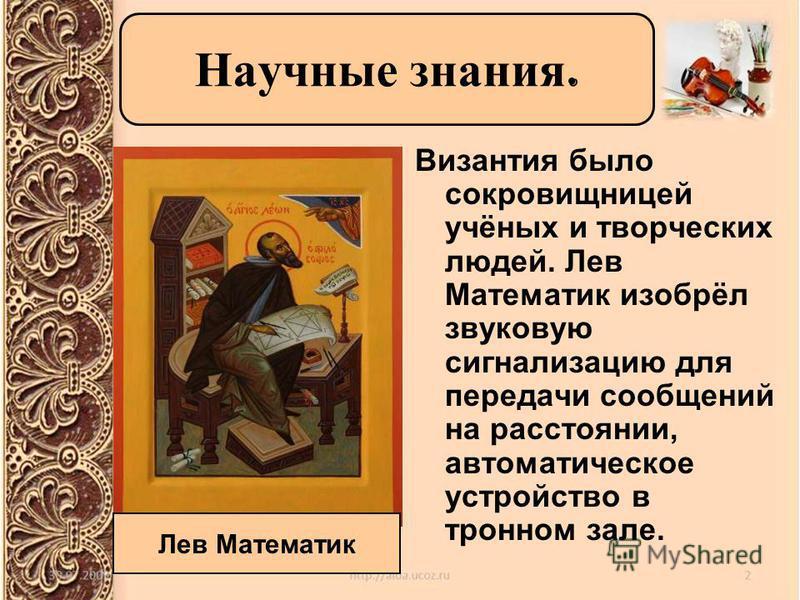 Византия было сокровищницей учёных и творческих людей. Лев Математик изобрёл звуковую сигнализацию для передачи сообщений на расстоянии, автоматическое устройство в тронном зале. Научные знания. Лев Математик