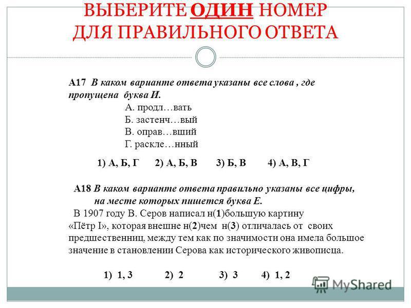 ВЫБЕРИТЕ ОДИН НОМЕР ДЛЯ ПРАВИЛЬНОГО ОТВЕТА А17 В каком варианте ответа указаны все слова, где пропущена буква И. А. продал…вать Б. застенч…вый В. оправ…вшей Г. расколе…ценный А18 В каком варианте ответа правильно указаны все цифры, на месте которых п