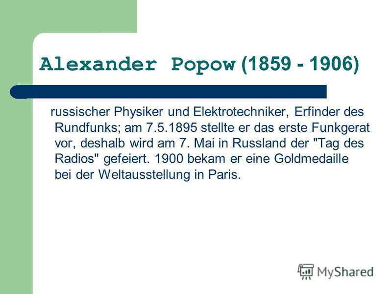 Alexander Ророw (1859 - 1906) russischer Physiker und Elektrotechniker, Erfinder des Rundfunks; аm 7.5.1895 stellte ег das erste Funkgerat vог, deshalb wird аm 7. Mai in Russland der