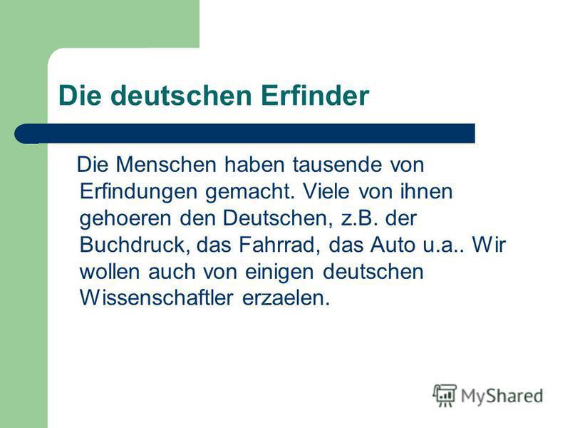 Die deutschen Erfinder Die Menschen haben tausende von Erfindungen gemacht. Viele von ihnen gehoeren den Deutschen, z.B. der Buchdruck, das Fahrrad, das Auto u.a.. Wir wollen auch von einigen deutschen Wissenschaftler erzaelen.