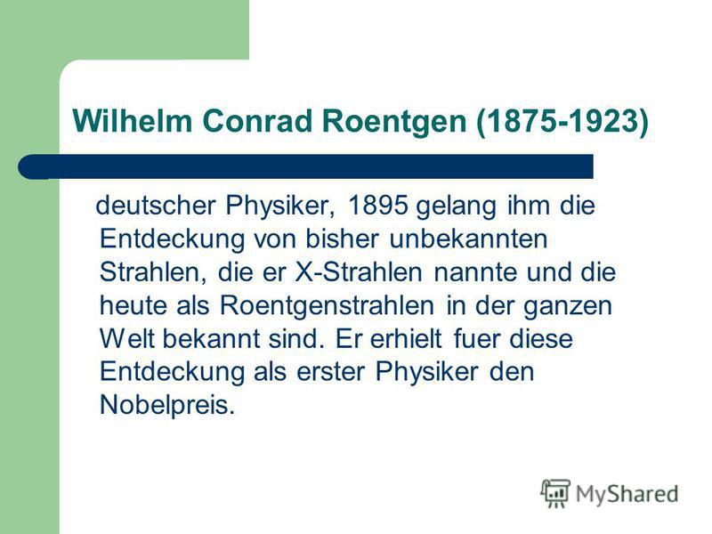 Wilhelm Conrad Roentgen (1875-1923) deutscher Physiker, 1895 gelang ihm die Entdeckung von bisher unbekannten Strahlen, die er X-Strahlen nannte und die heute als Roentgenstrahlen in der ganzen Welt bekannt sind. Er erhielt fuer diese Entdeckung als