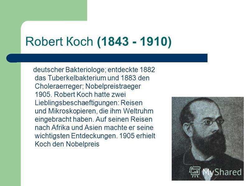 Robert Косh (1843 - 1910) deutscher Bakteriologe; entdeckte 1882 das Тubегkelbakterium und 1883 den Choleraerreger; Nobelpreistraeger 1905. Robert Koch hatte zwei Lieblingsbeschaeftigungen: Reisen und Mikroskopieren, die ihm Weltruhm eingebracht habe