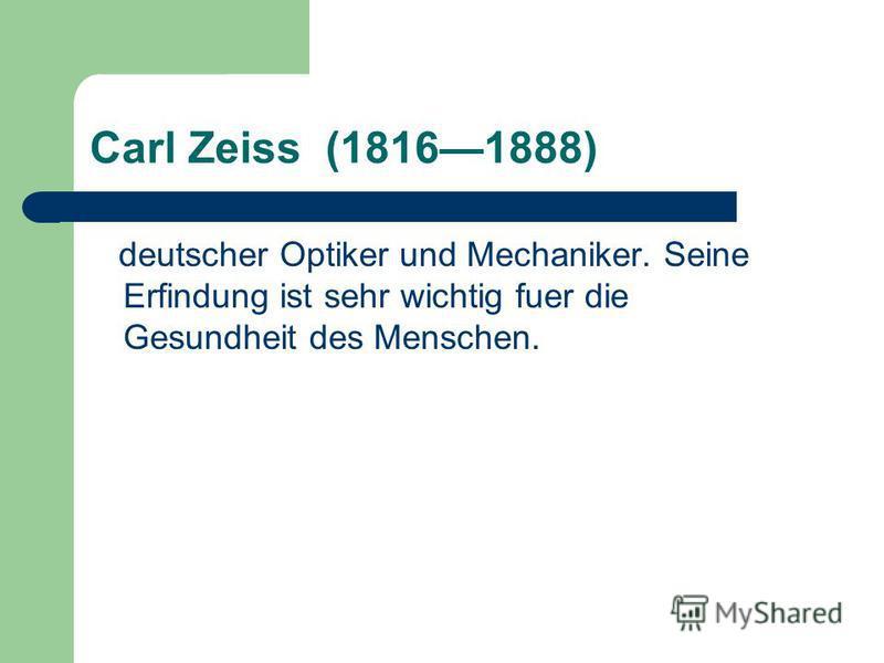 Carl Zeiss (18161888) deutscher Optiker und Mechaniker. Seine Erfindung ist sehr wichtig fuer die Gesundheit des Menschen.
