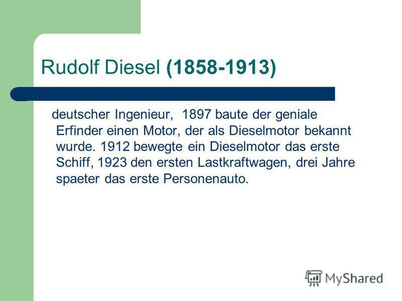 Rudolf Diesel (1858-1913) deutscher Ingenieur, 1897 baute der geniale Erfinder einen Motor, der als Dieselmotor bekannt wurde. 1912 bewegte ein Dieselmotor das erste Schiff, 1923 den ersten Lastkraftwagen, drei Jahre spaeter das erste Personenauto.