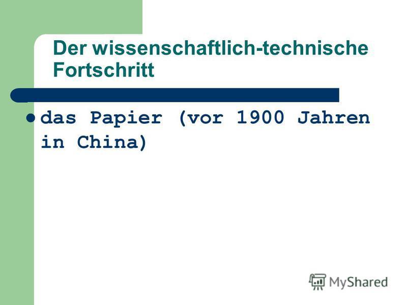 das Papier (vor 1900 Jahren in China) Der wissenschaftlich-technische Fortschritt