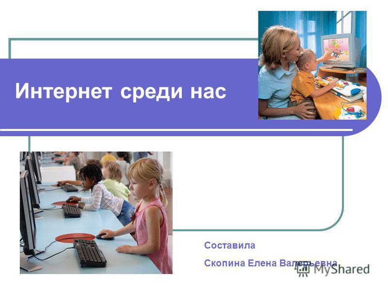 Интернет среди нас Составила Скопина Елена Валерьевна