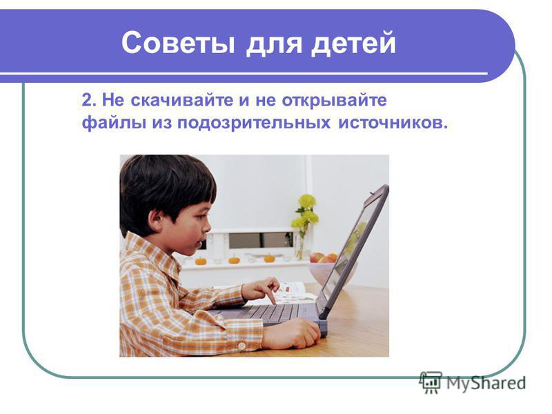 2. Не скачивайте и не открывайте файлы из подозрительных источников. Советы для детей