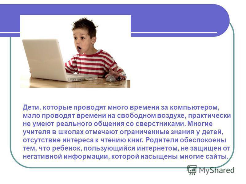 Дети, которые проводят много времени за компьютером, мало проводят времени на свободном воздухе, практически не умеют реального общения со сверстниками. Многие учителя в школах отмечают ограниченные знания у детей, отсутствие интереса к чтению книг.