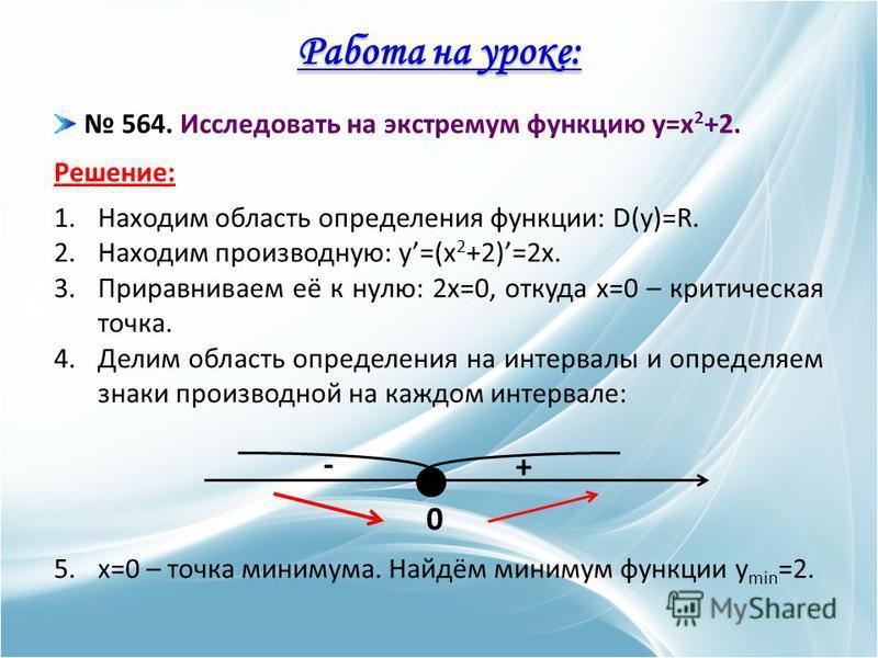 Работа на уроке: 564. Исследовать на экстремум функцию y=x 2 +2. Решение: 1. Находим область определения функции: D(y)=R. 2. Находим производную: y=(x 2 +2)=2x. 3. Приравниваем её к нулю: 2x=0, откуда x=0 – критическая точка. 4. Делим область определ