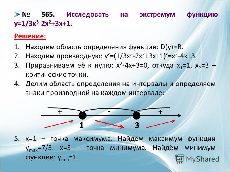 565. Исследовать на экстремум функцию y=1/3x 3 -2x 2 +3x+1. Решение: 1. Находим область определения функции: D(y)=R. 2. Находим производную: y=(1/3x 3 -2x 2 +3x+1)=x 2 -4x+3. 3. Приравниваем её к нулю: x 2 -4x+3=0, откуда x 1 =1, x 2 =3 – критические