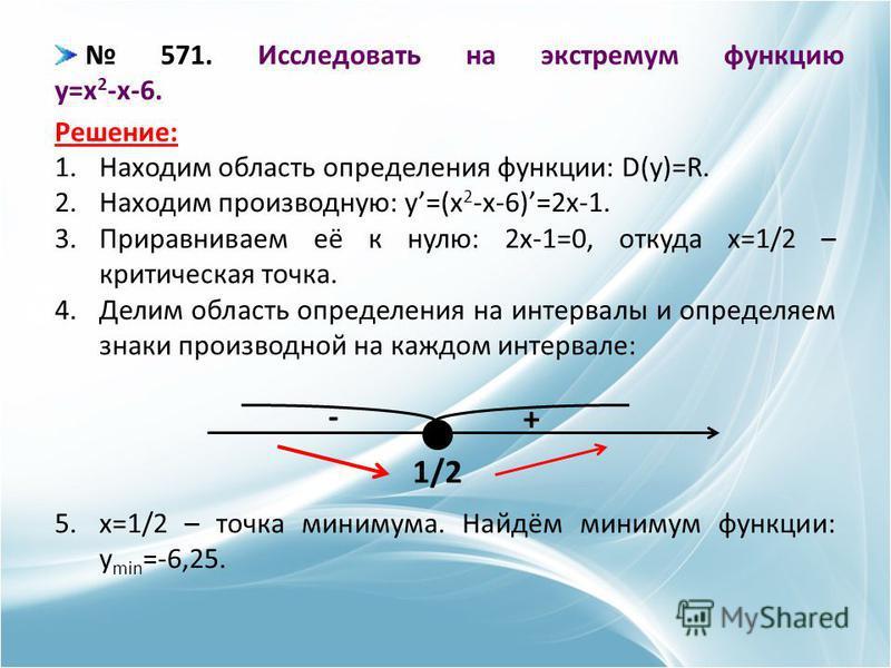 571. Исследовать на экстремум функцию y=x 2 -x-6. Решение: 1. Находим область определения функции: D(y)=R. 2. Находим производную: y=(x 2 -x-6)=2x-1. 3. Приравниваем её к нулю: 2x-1=0, откуда x=1/2 – критическая точка. 4. Делим область определения на