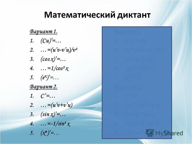 Математический диктант Вариант 1. 1.(Cu)=… 2.…=(uv-vu)/v² 3.(cos x)=… 4.…=1/cos² x 5.(e x )=… Вариант 2. 1.C=… 2.…=(uv+vu) 3.(sin x)=… 4.…=-1/sin² x 5.(x n )=… Вариант 1. 1.(Cu)=Cu 2.(u/v)=(uv-vu)/v² 3.(cos x)=-sin x 4. tg x=1/cos² x 5.(e x )=e x Вар