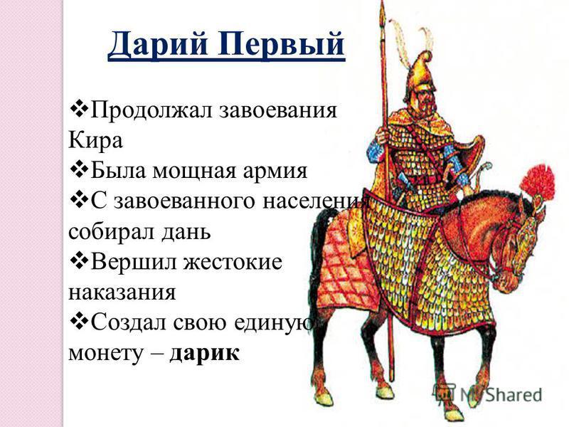 Дарий Первый Продолжал завоевания Кира Была мощная армия С завоеванного населения собирал дань Вершил жестокие наказания Создал свою единую монету – радик