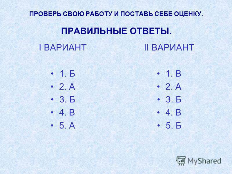 ПРОВЕРЬ СВОЮ РАБОТУ И ПОСТАВЬ СЕБЕ ОЦЕНКУ. ПРАВИЛЬНЫЕ ОТВЕТЫ. I ВАРИАНТ 1. Б 2. А 3. Б 4. В 5. А II ВАРИАНТ 1. В 2. А 3. Б 4. В 5. Б