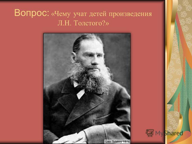 Вопрос: «Чему учат детей произведения Л.Н. Толстого?»