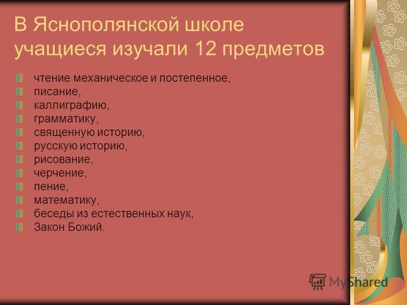 В Яснополянской школе учащиеся изучали 12 предметов чтение механическое и постепенное, писание, каллиграфию, грамматику, священную историю, русскую историю, рисование, черчение, пение, математику, беседы из естественных наук, Закон Божий.