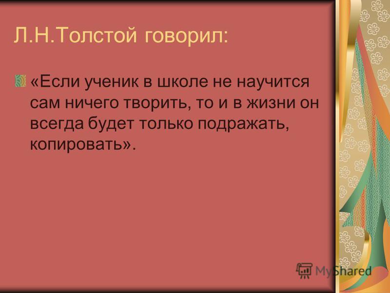 Л.Н.Толстой говорил: «Если ученик в школе не научится сам ничего творить, то и в жизни он всегда будет только подражать, копировать».