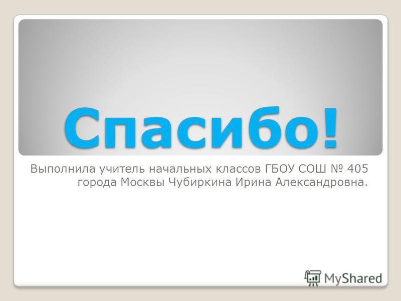 Спасибо! Выполнила учитель начальных классов ГБОУ СОШ 405 города Москвы Чубиркина Ирина Александровна.