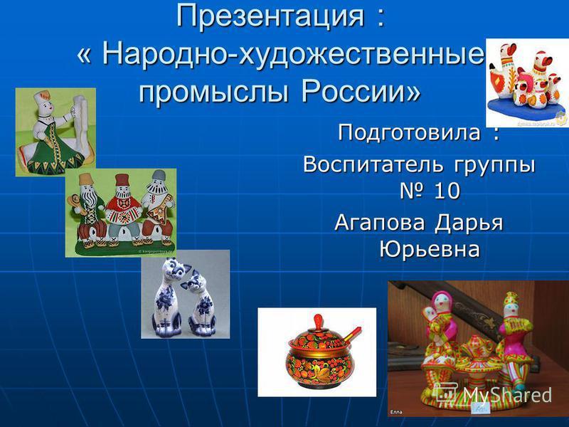 Презентация : « Народно-художественные промыслы России» Подготовила : Воспитатель группы 10 Агапова Дарья Юрьевна
