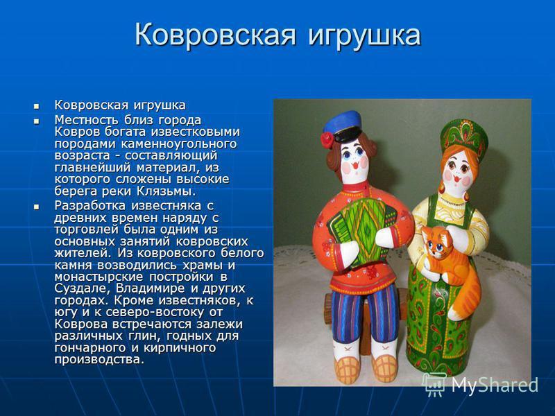 Ковровская игрушка Ковровская игрушка Ковровская игрушка Местность близ города Ковров богата известковыми породами каменноугольного возраста - составляющий главнейший материал, из которого сложены высокие берега реки Клязьмы. Местность близ города Ко