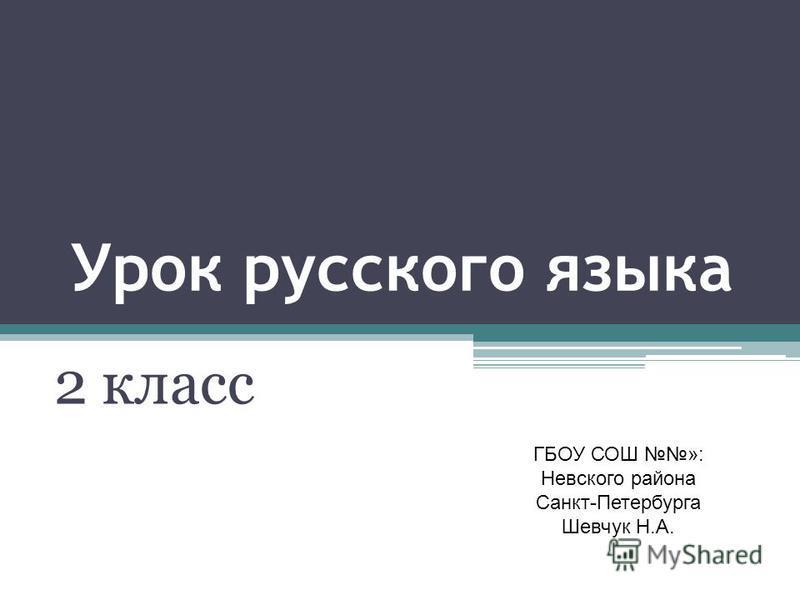Урок русского языка 2 класс ГБОУ СОШ »: Невского района Санкт-Петербурга Шевчук Н.А.