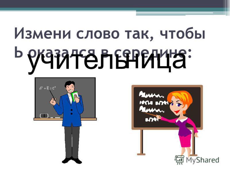 Измени слово так, чтобы Ь оказался в середине: учительница