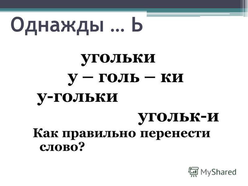 Однажды … Ь угольки у – голь – ки у-гольки угольк-и Как правильно перенести слово?