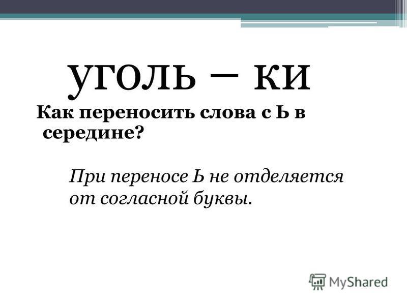 уголь – ки Как переносить слова с Ь в середине? При переносе Ь не отделяется от согласной буквы.