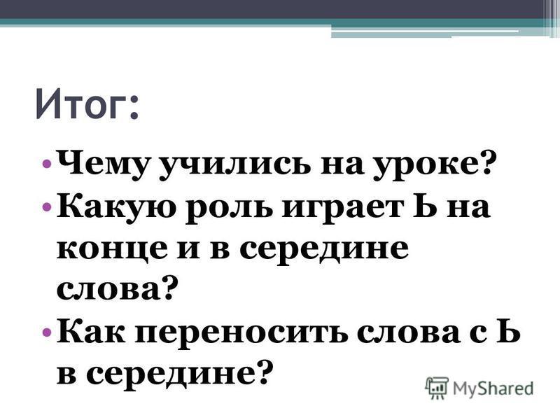 Итог: Чему учились на уроке? Какую роль играет Ь на конце и в середине слова? Как переносить слова с Ь в середине?