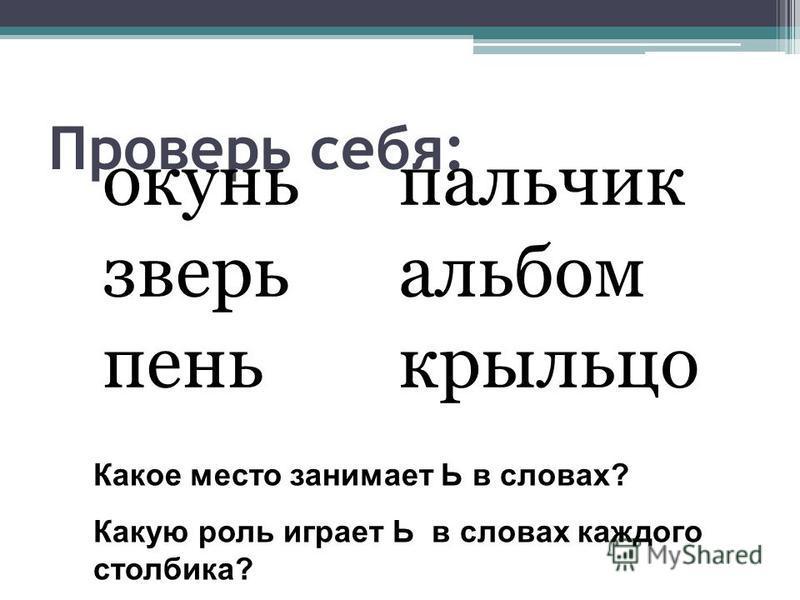 Проверь себя: окуньь зверьь пень пальчик альбом крыльсо Какое место занимает Ь в словах? Какую роль играет Ь в словах каждого столбика?