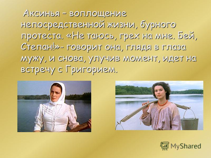 Аксинья – воплощение непосредственной жизни, бурного протеста. «Не таюсь, грех на мне. Бей, Степан!»- говорит она, глядя в глаза мужу, и снова, улучив момент, идет на встречу с Григорием.