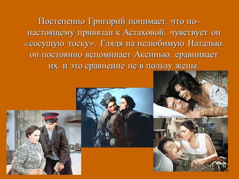 Постепенно Григорий понимает, что по - настоящему привязан к Астаховой, чувствует он « сосущую тоску ». Глядя на нелюбимую Наталью, он постоянно вспоминает Аксинью, сравнивает их, и это сравнение не в пользу жены.
