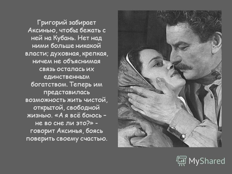 Григорий забирает Аксинью, чтобы бежать с ней на Кубань. Нет над ними больше никакой власти; духовная, крепкая, ничем не объяснимая связь осталась их единственным богатством. Теперь им представилась возможность жить чистой, открытой, свободной жизнью