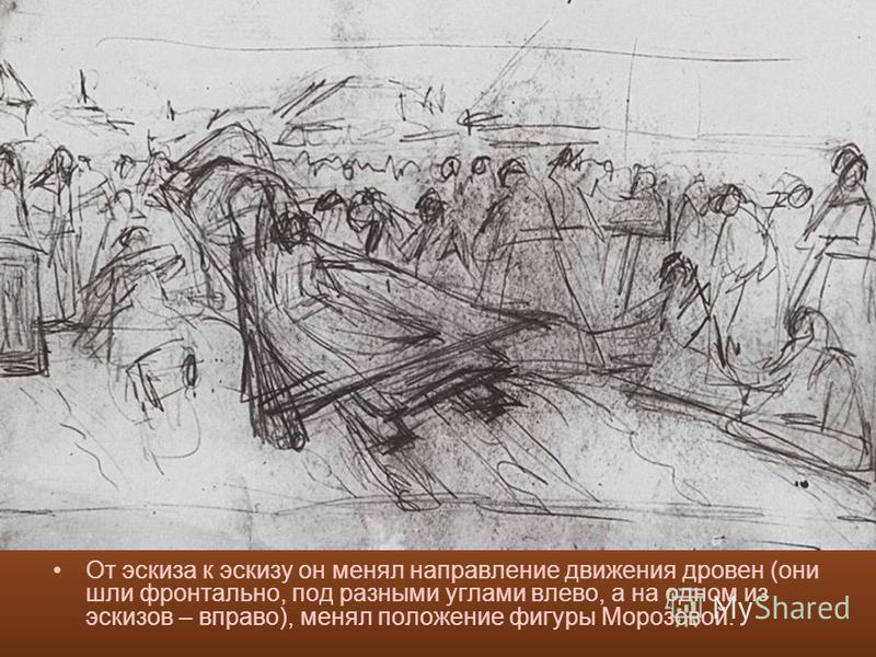 От эскиза к эскизу он менял направление движения дровен (они шли фронтально, под разными углами влево, а на одном из эскизов – вправо), менял положение фигуры Морозовой.