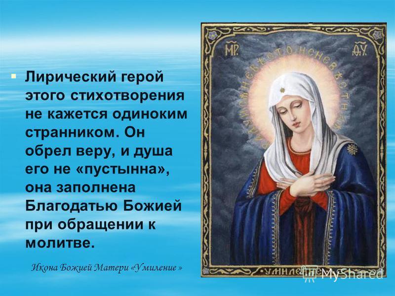 Лирический герой этого стихотворения не кажется одиноким странником. Он обрел веру, и душа его не «пустынна», она заполнена Благодатью Божией при обращении к молитве. Икона Божией Матери «Умиление »