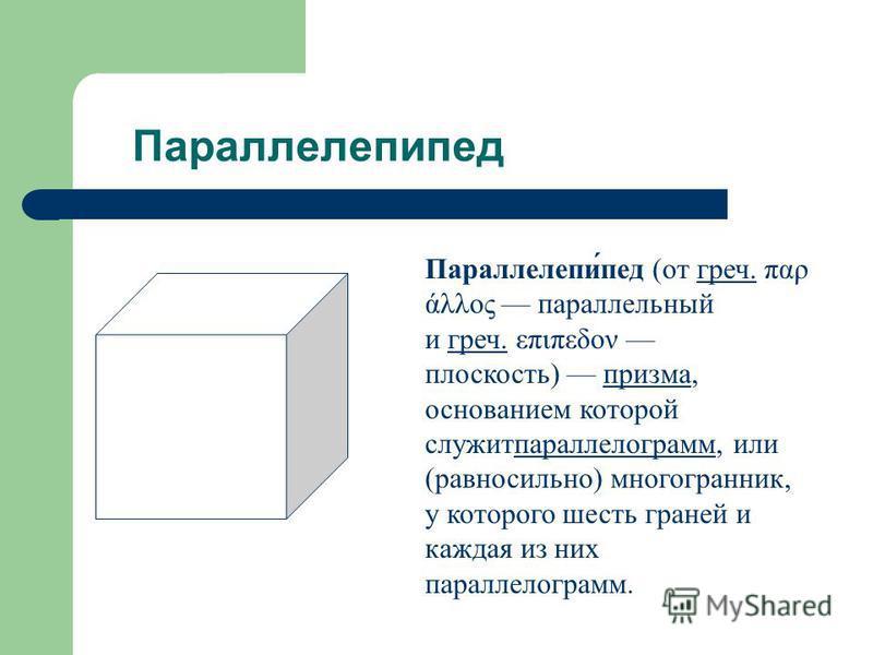 Параллелепипед Параллелепи́пед (от греч. παρ άλλος параллельный и греч. επιπεδον плоскость) призма, основанием которой служит параллелограмм, или (равносильно) многогранник, у которого шесть граней и каждая из них параллелограмм.греч. призма параллел