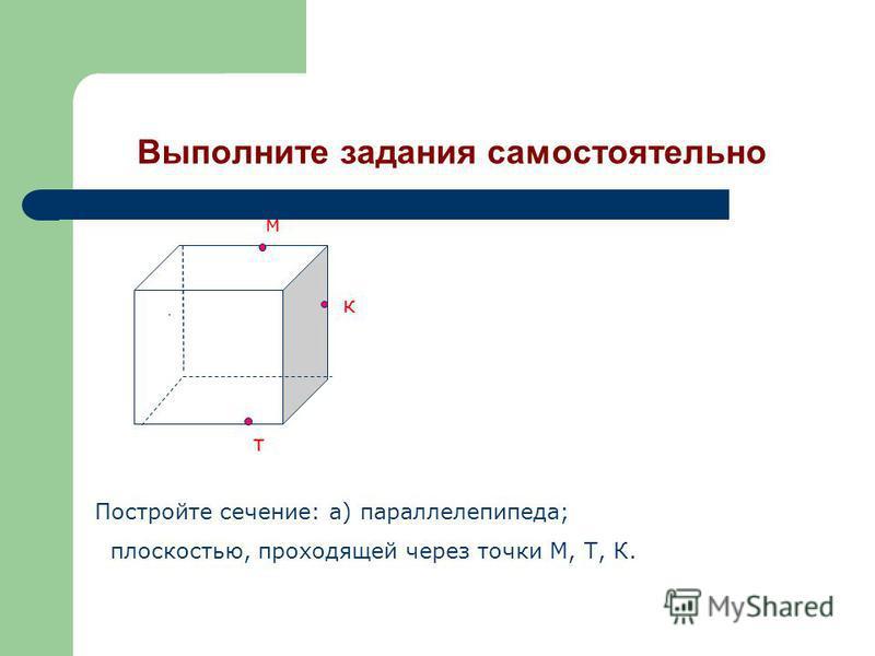 Выполните задания самостоятельно Д м к т Постройте сечение: а) параллелепипеда; плоскостью, проходящей через точки М, Т, К.