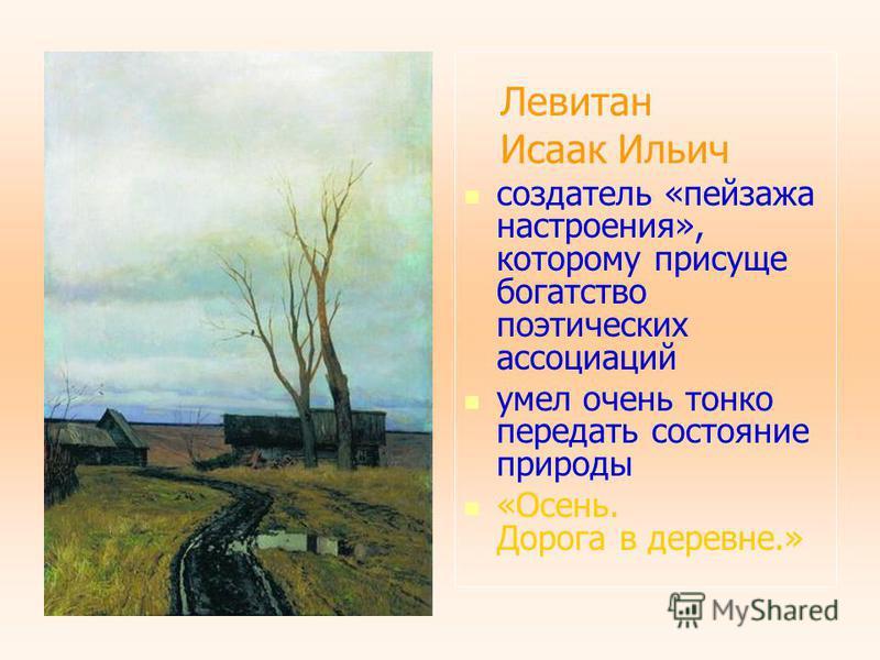 Левитан Исаак Ильич создатель «пейзажа настроения», которому присуще богатство поэтических ассоциаций умел очень тонко передать состояние природы «Осень. Дорога в деревне.»